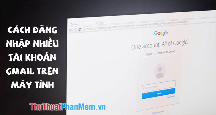 Cách đăng nhập nhiều tài khoản Gmail cùng một lúc trên 1 máy tính