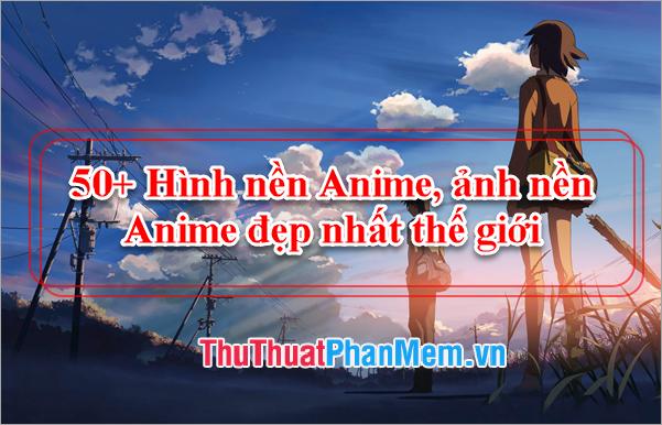 50+ Hình nền Anime, ảnh nền Anime đẹp nhất thế giới