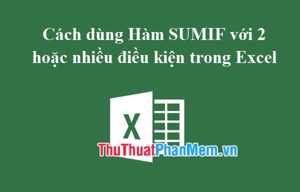 Cách dùng Hàm SUMIF với 2 hoặc nhiều điều kiện trong Excel