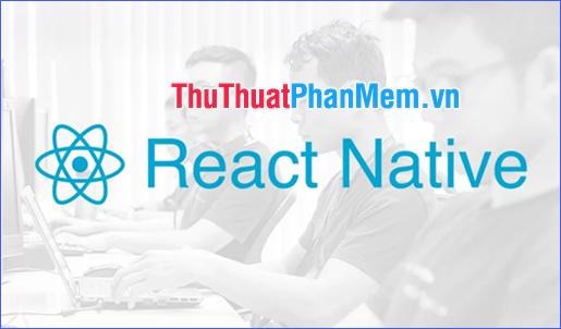 React Native là gì? Tại sao nên sử dụng React Native?