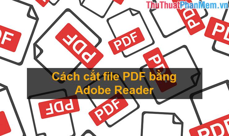 Cách cắt file PDF bằng Adobe Reader