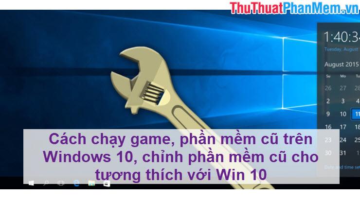 Cách chạy game, phần mềm cũ trên Windows 10, chỉnh phần mềm cũ cho tương thích với Win 10