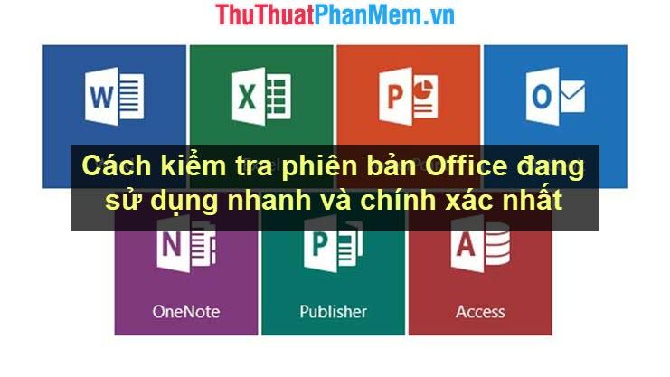 Cách kiểm tra phiên bản Office đang sử dụng nhanh và chính xác nhất