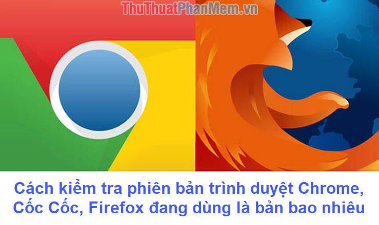 Cách kiểm tra phiên bản trình duyệt Chrome Cốc Cốc Firefox đang dùng là bản bao nhiêu