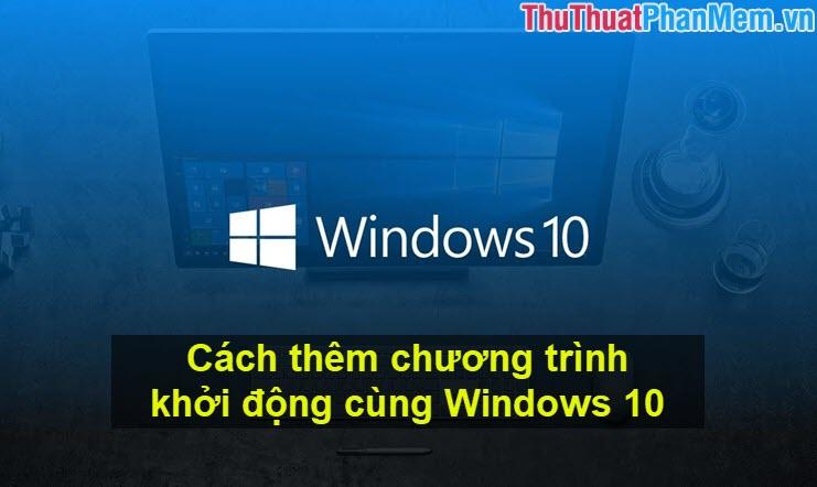 Cách thêm chương trình khởi động cùng Windows 10