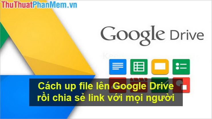 Cách up file lên Google Drive rồi chia sẻ link với mọi người