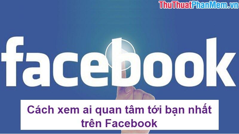 Cách xem ai quan tâm tới bạn nhất trên Facebook