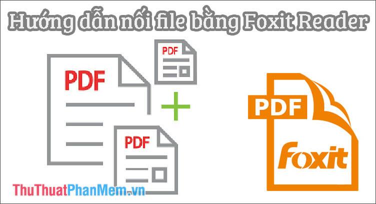 Hướng dẫn nối file bằng Foxit Reader
