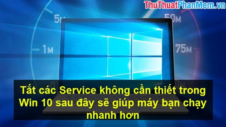 Tắt các Service không cần thiết trong Win 10 sau đây sẽ giúp máy bạn chạy nhanh hơn