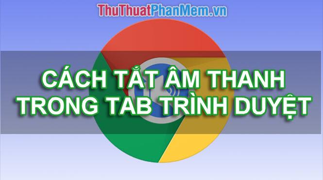 Cách tắt âm thanh của Tab bất kỳ trên trình duyệt Chrome, Cốc Cốc, Firefox