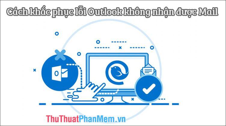 Cách khắc phục lỗi Outlook không nhận được Mail