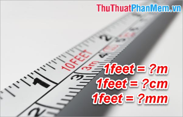1 feet bằng bao nhiêu m, cm, mm? Cách chuyển đổi feet sang m như thế nào?