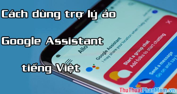 Cách dùng trợ lý ảo Google Assistant tiếng Việt