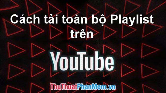 Cách tải toàn bộ Playlist Video trên Youtube về máy nhanh nhất