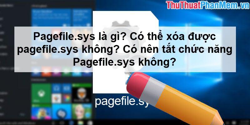 Pagefile.sys là gì? Có thể xóa được pagefile.sys không? Có nên tắt chức năng Pagefile.sys không