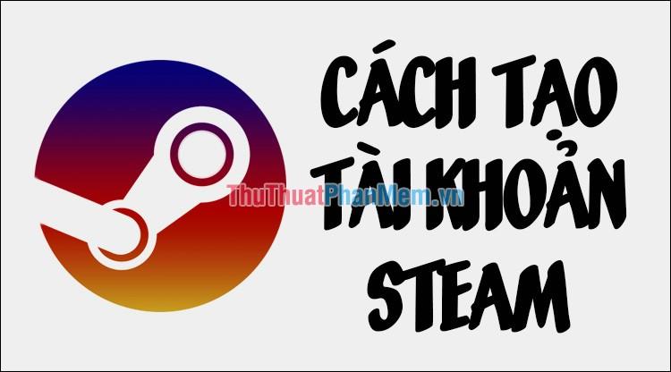 Cách đăng ký, tạo tài khoản Steam trên máy tính, laptop