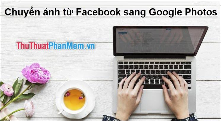 Cách chuyển toàn bộ ảnh trên Facebook sang Google Photos