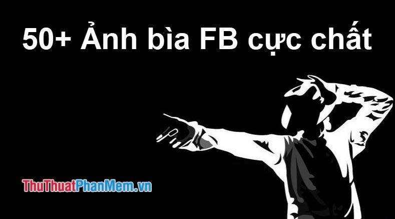 50+ Ảnh bìa Facebook chất nhất