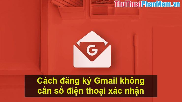 Cách đăng ký Gmail không cần số điện thoại xác nhận