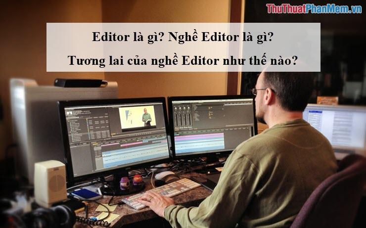 Editor là gì? Nghề Editor là gì? Tương lai của nghề Editor như thế nào?