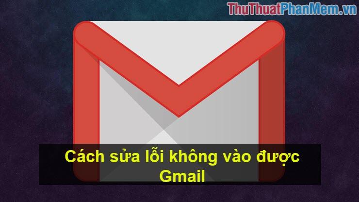 Cách sửa lỗi không vào được Gmail