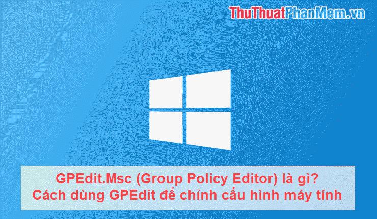 GPEdit.Msc (Group Policy Editor) là gì? Cách dùng GPEdit để chỉnh cấu hình máy tính