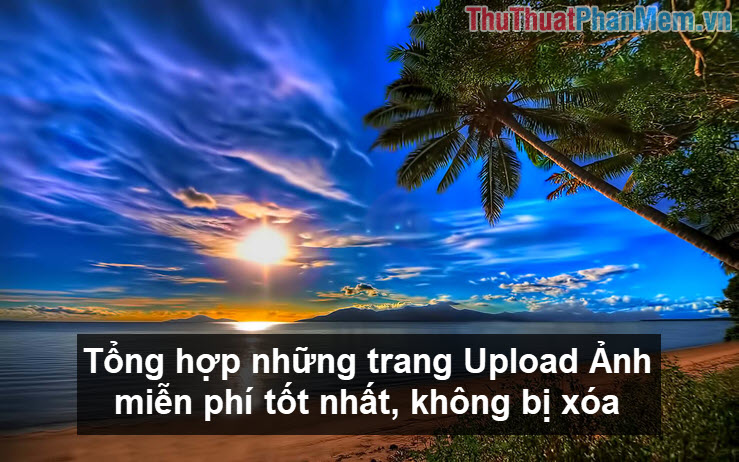 Tổng hợp những trang Upload Ảnh miễn phí tốt nhất, không bị xóa