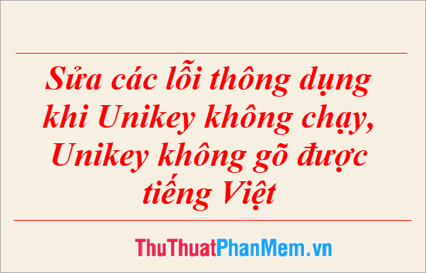 Sửa các lỗi thông dụng khi Unikey không chạy, Unikey không gõ được tiếng Việt