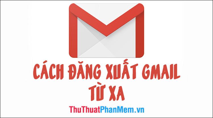 Hướng dẫn cách đăng xuất Gmail từ xa để trách bị hack tài khoản