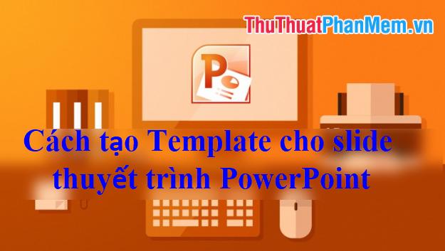 Cách tạo Template cho slide thuyết trình PowerPoint