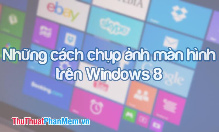 Những cách chụp ảnh màn hình trong Windows 8 cực nhanh và đơn giản