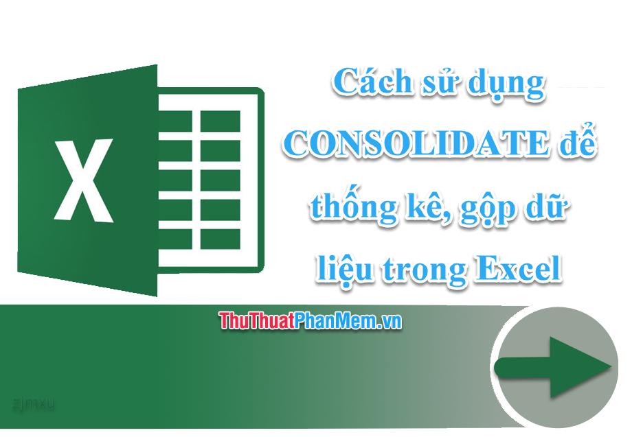 Cách sử dụng CONSOLIDATE để thống kê, gộp dữ liệu trong Excel