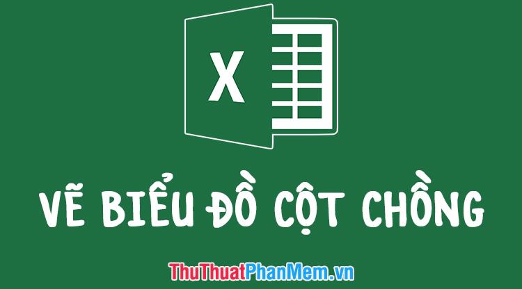 Hướng dẫn cách vẽ biểu đồ cột chồng trong Excel