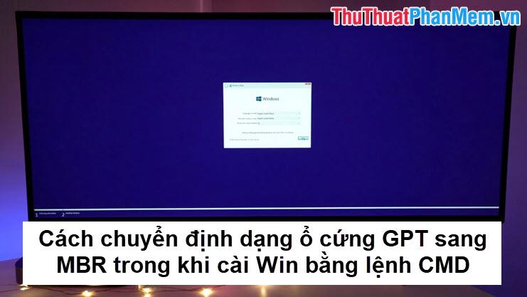Cách chuyển định dạng ổ cứng GPT sang MBR trong khi cài Win bằng lệnh CMD