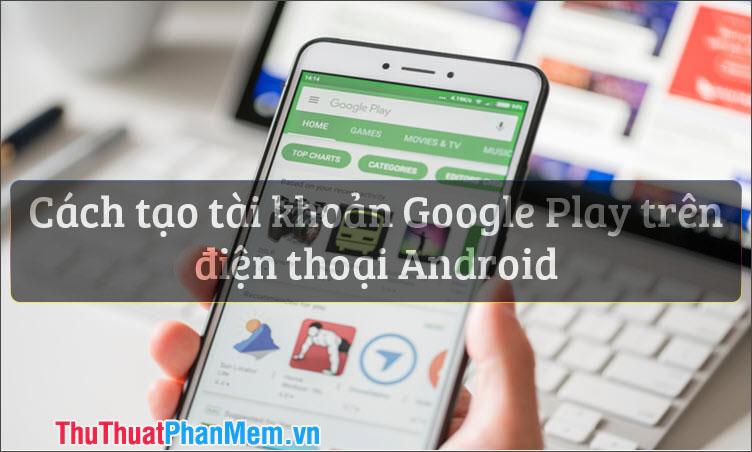 Cách tạo tài khoản CH Play Google Play trên điện thoại Android