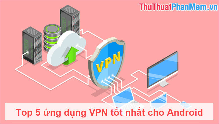 Top 5 ứng dụng VPN tốt nhất cho Android