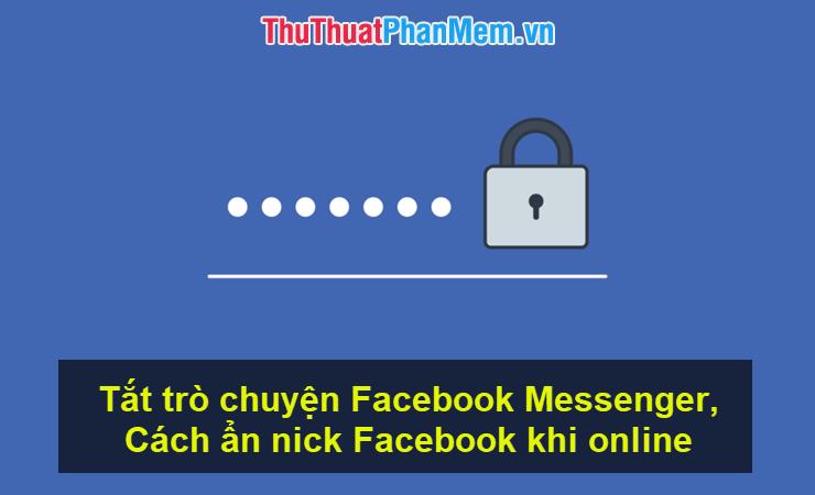 Tắt trò chuyện Facebook Messenger, cách ẩn nick Facebook khi online trên web, điện thoại