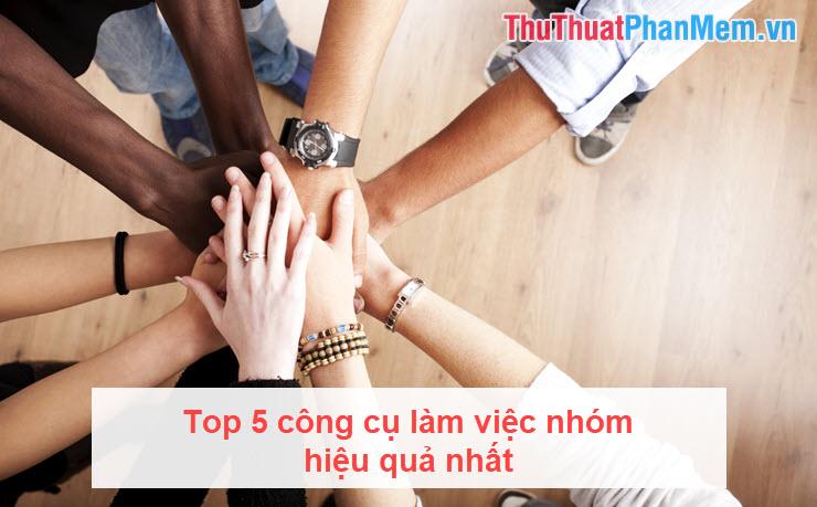 Top 5 công cụ làm việc nhóm hiệu quả nhất