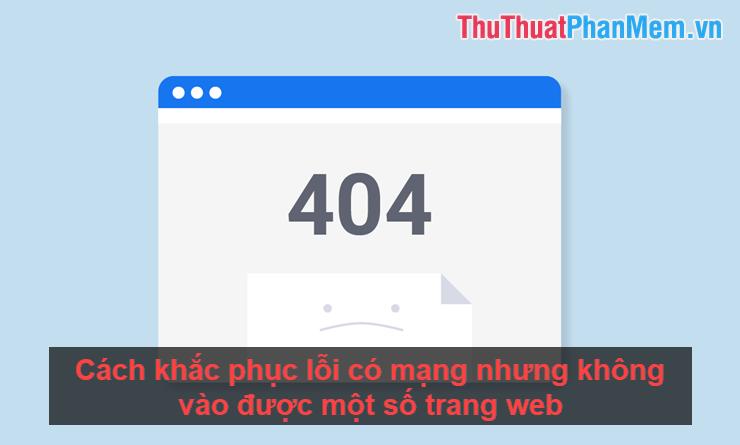 Cách khắc phục lỗi có mạng nhưng không vào được một số trang web