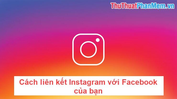 Cách liên kết Instagram với Facebook của bạn