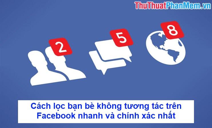 Cách lọc bạn bè không tương tác trên Facebook nhanh và chính xác nhất