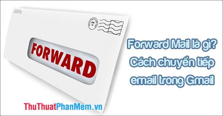 Forward Mail là gì? Cách Forward chuyển tiếp mail tới 1 email khác trong Gmail
