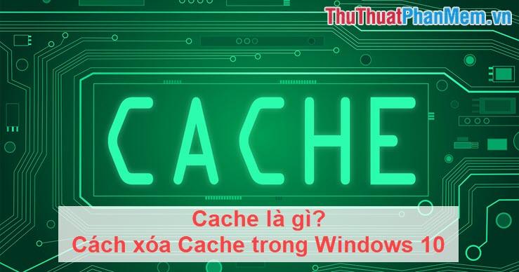 Cache là gì? Cách xóa Cache trong Windows 10