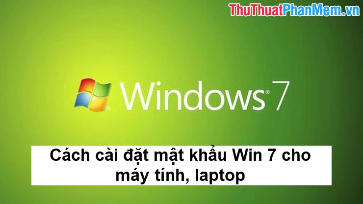 Cách cài đặt mật khẩu Win 7 cho máy tính, laptop