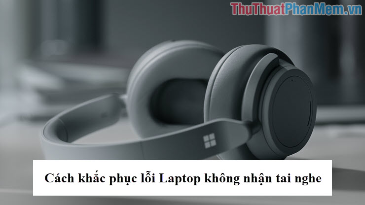 Cách khắc phục lỗi Laptop không nhận tai nghe