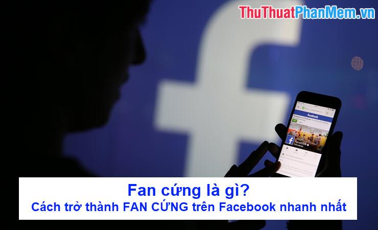 Fan cứng là gì?  Cách trở thành FAN CỨNG trên Facebook nhanh nhất