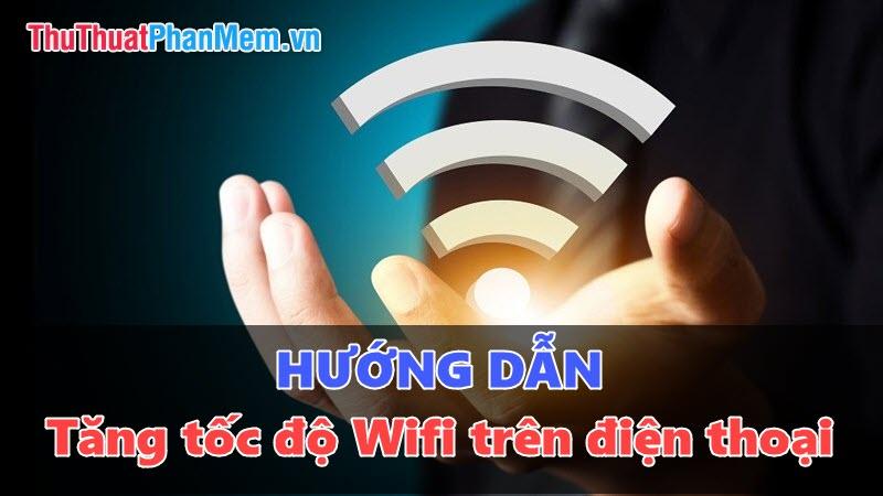 Những thủ thuật giúp tăng tốc độ Wifi trên điện thoại