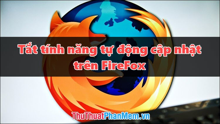 Cách tắt chế độ tự động update trên Firefox