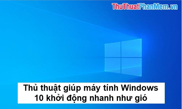 Những thủ thuật giúp máy tính Windows 10 khởi động nhanh như gió