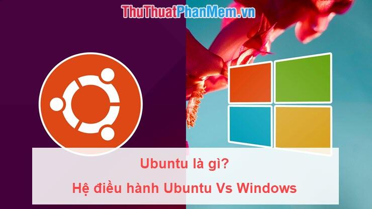 Ubuntu là gì? Tại sao bạn nên sử dụng hệ điều hành Ubuntu để thay thế Windows
